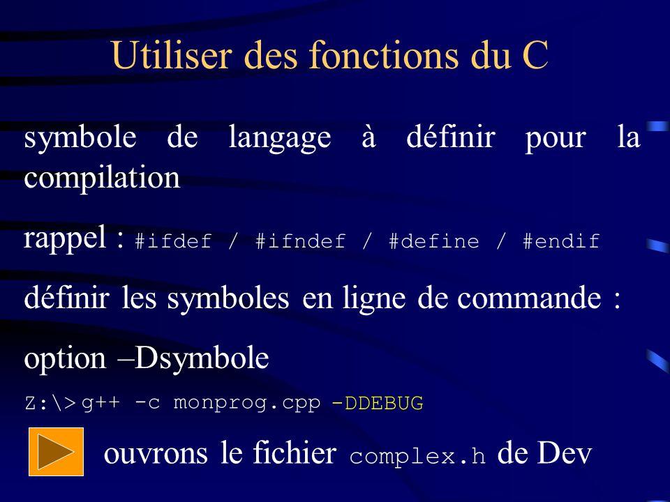 Utiliser des fonctions du C symbole de langage à définir pour la compilation rappel : #ifdef / #ifndef / #define / #endif définir les symboles en ligne de commande : option –Dsymbole Z:\> -DDEBUG g++ -c monprog.cpp ouvrons le fichier complex.h de Dev
