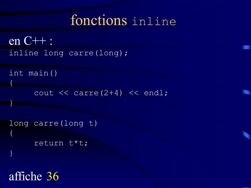 fonctions inline en C++ : inline long carre(long); int main() { cout << carre(2+4) << endl; } long carre(long t) { return t*t; } affiche 36