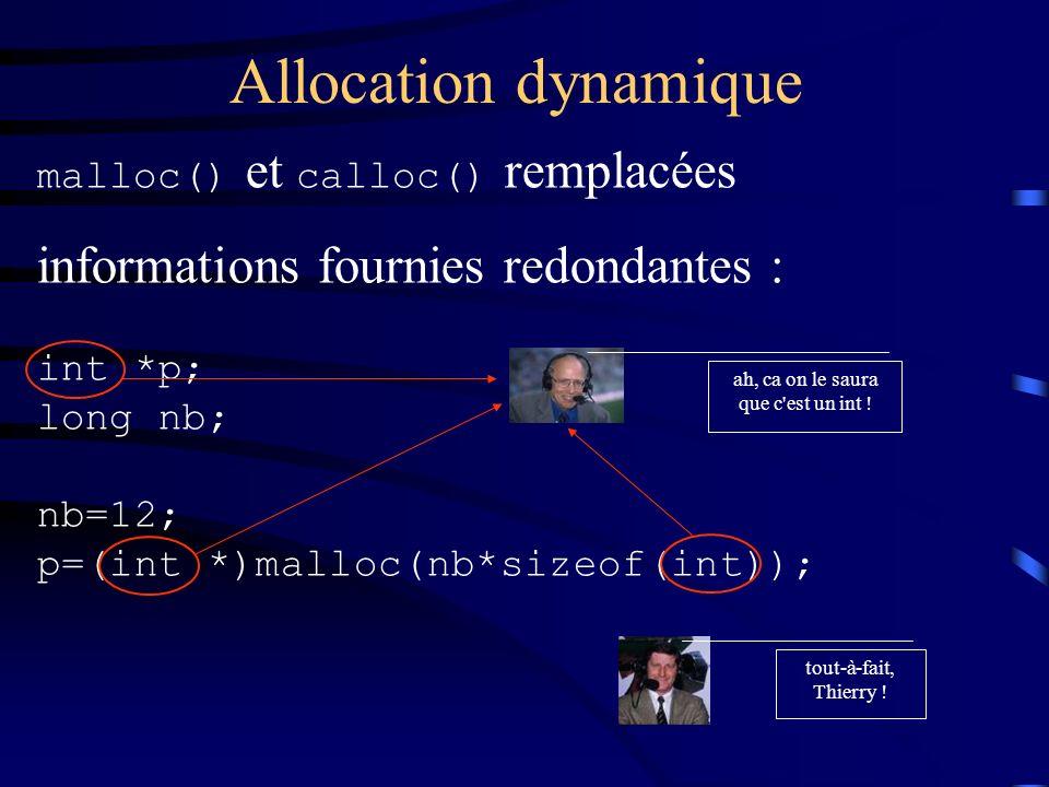 Allocation dynamique malloc() et calloc() remplacées informations fournies redondantes : int *p; long nb; nb=12; p=(int *)malloc(nb*sizeof(int)); ah, ca on le saura que c est un int .