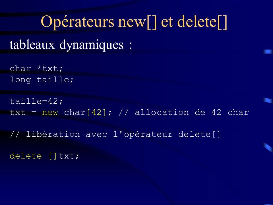 Opérateurs new[] et delete[] tableaux dynamiques : char *txt; long taille; taille=42; txt = new char[42]; // allocation de 42 char // libération avec l opérateur delete[] delete []txt;