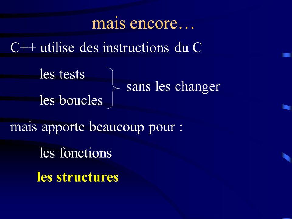 mais encore… C++ utilise des instructions du C les tests les boucles mais apporte beaucoup pour : les fonctions sans les changer les structures