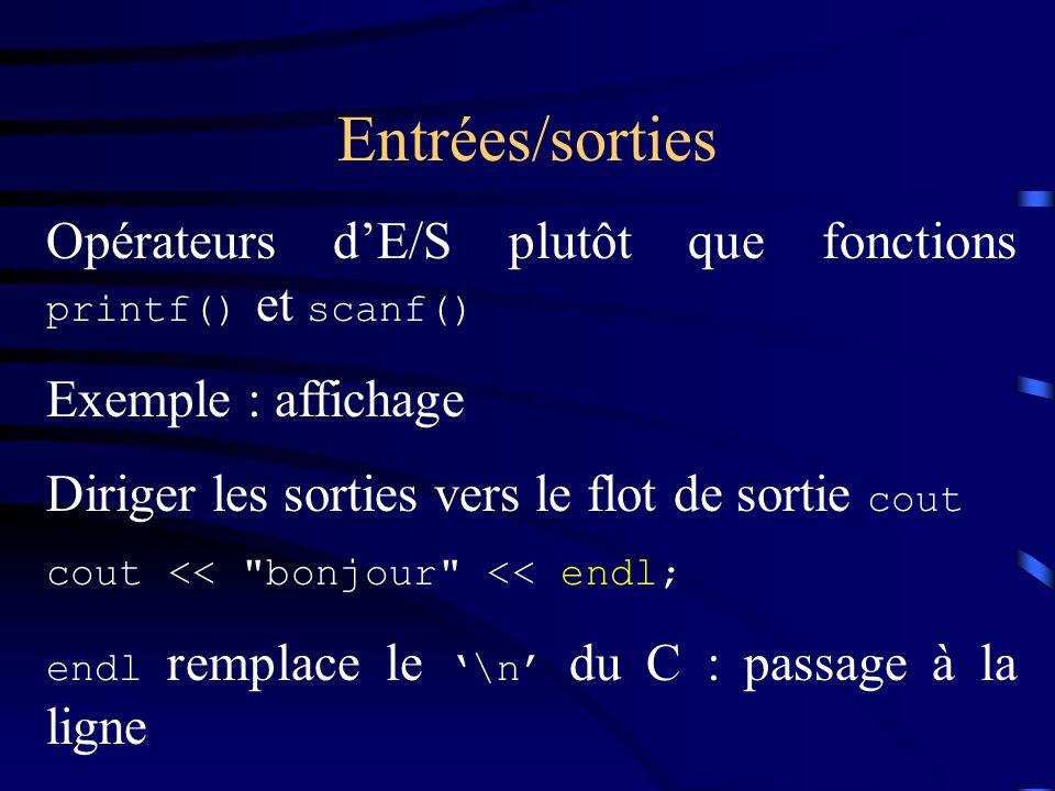 Entrées/sorties Opérateurs dE/S plutôt que fonctions printf() et scanf() Exemple : affichage Diriger les sorties vers le flot de sortie cout cout << bonjour << endl; endl remplace le \n du C : passage à la ligne