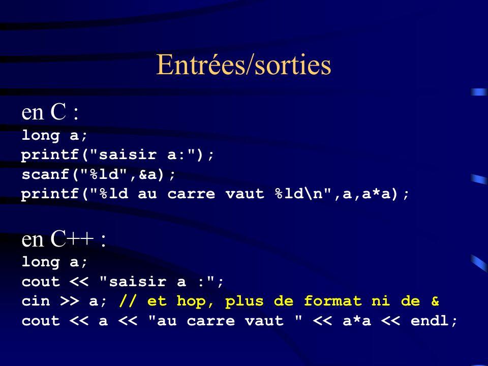 Entrées/sorties en C : long a; printf( saisir a: ); scanf( %ld ,&a); printf( %ld au carre vaut %ld\n ,a,a*a); en C++ : long a; cout << saisir a : ; cin >> a; // et hop, plus de format ni de & cout << a << au carre vaut << a*a << endl;