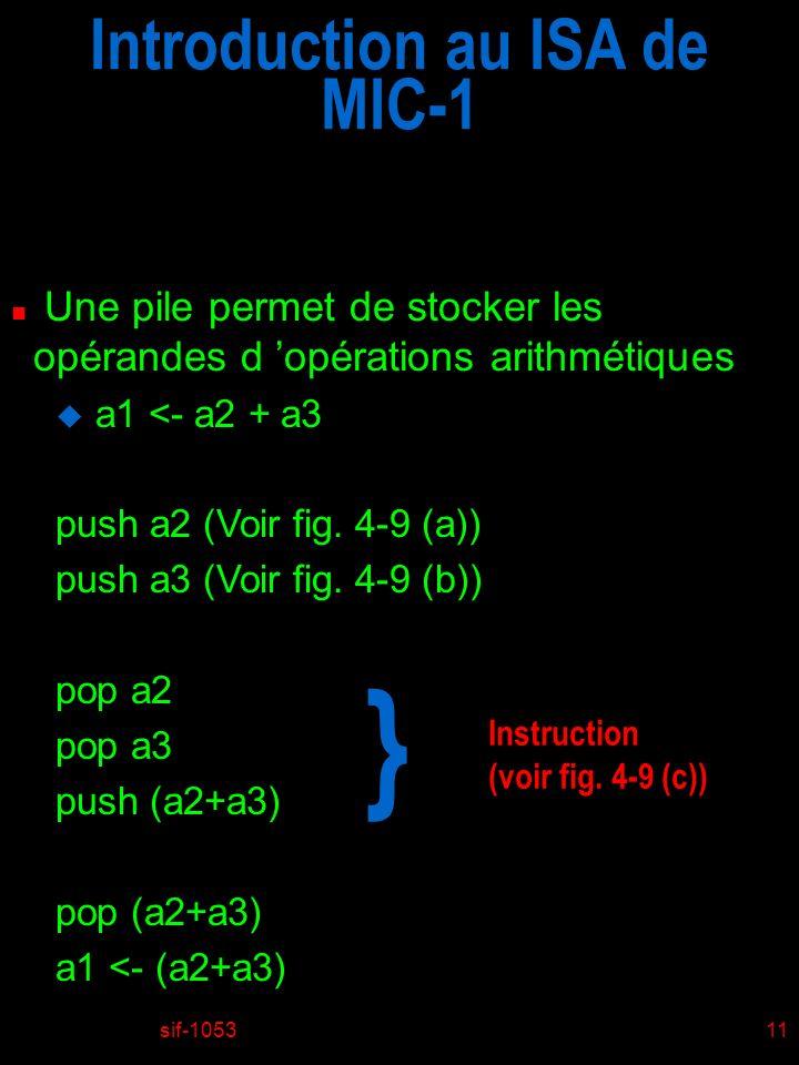 sif-105311 Introduction au ISA de MIC-1 n Une pile permet de stocker les opérandes d opérations arithmétiques u a1 <- a2 + a3 push a2 (Voir fig.