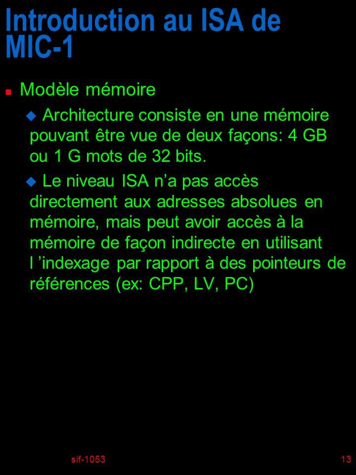sif-105313 Introduction au ISA de MIC-1 n Modèle mémoire u Architecture consiste en une mémoire pouvant être vue de deux façons: 4 GB ou 1 G mots de 32 bits.