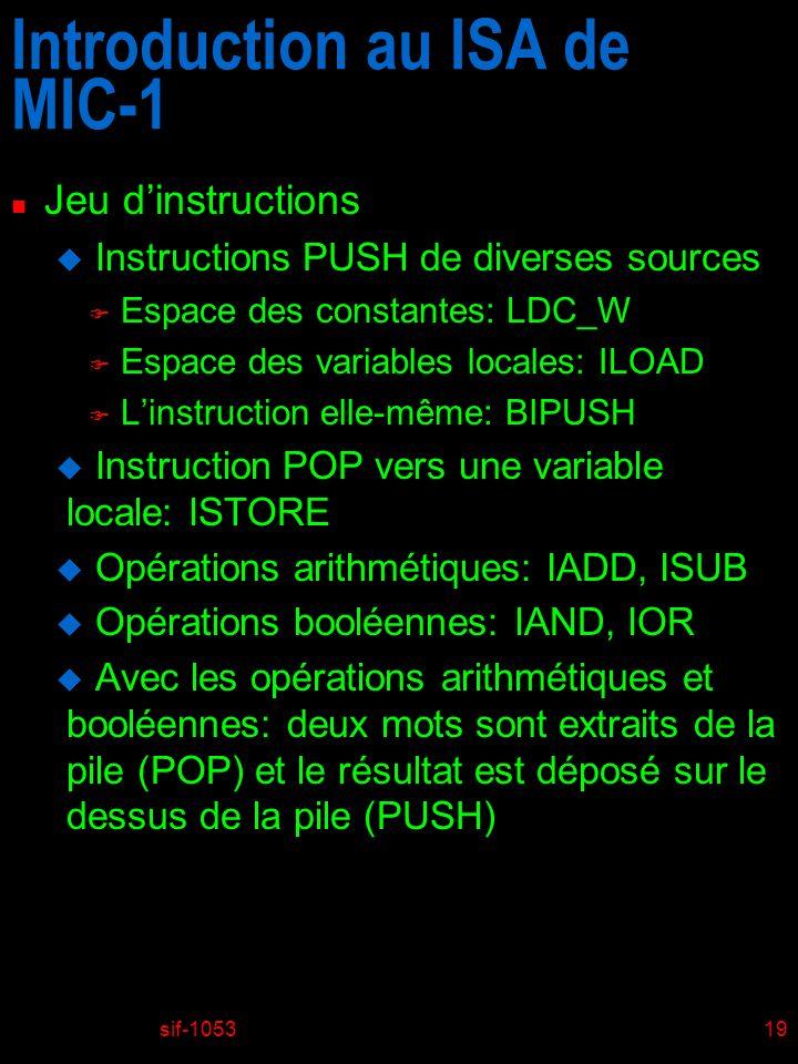 sif-105319 Introduction au ISA de MIC-1 n Jeu dinstructions u Instructions PUSH de diverses sources F Espace des constantes: LDC_W F Espace des variables locales: ILOAD F Linstruction elle-même: BIPUSH u Instruction POP vers une variable locale: ISTORE u Opérations arithmétiques: IADD, ISUB u Opérations booléennes: IAND, IOR u Avec les opérations arithmétiques et booléennes: deux mots sont extraits de la pile (POP) et le résultat est déposé sur le dessus de la pile (PUSH)