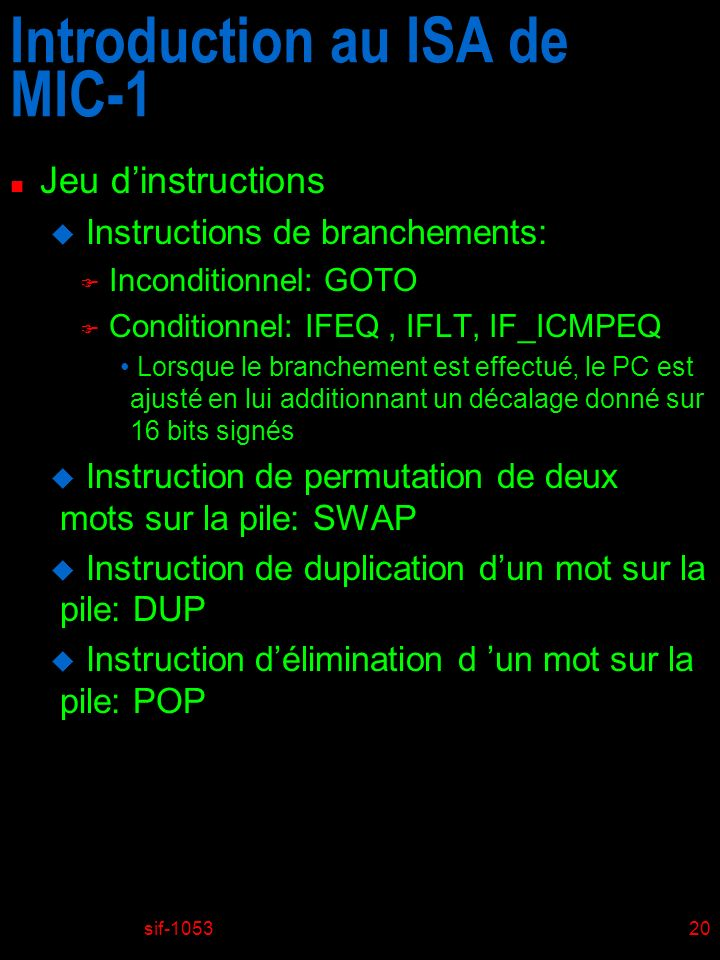 sif-105320 Introduction au ISA de MIC-1 n Jeu dinstructions u Instructions de branchements: F Inconditionnel: GOTO F Conditionnel: IFEQ, IFLT, IF_ICMP