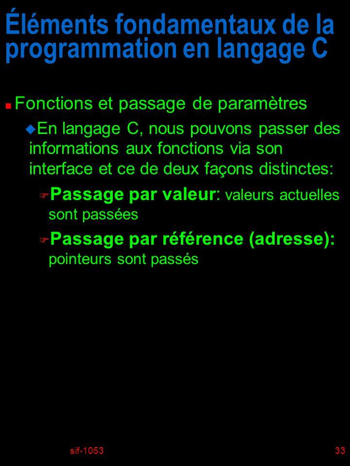 sif-105333 Éléments fondamentaux de la programmation en langage C n Fonctions et passage de paramètres u En langage C, nous pouvons passer des informations aux fonctions via son interface et ce de deux façons distinctes: F Passage par valeur: valeurs actuelles sont passées F Passage par référence (adresse): pointeurs sont passés