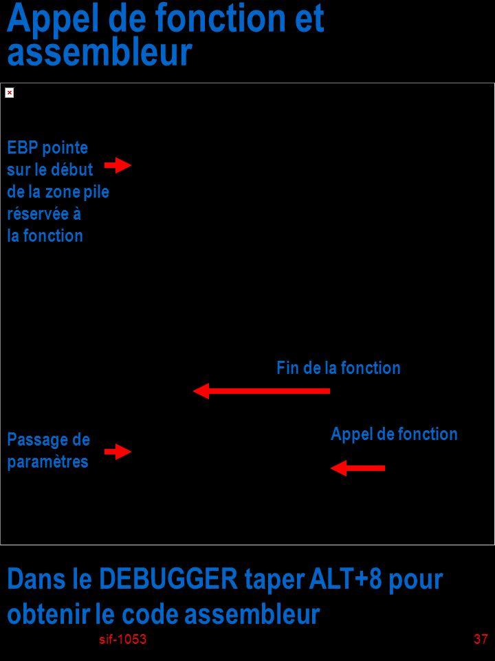 sif-105337 Appel de fonction et assembleur Passage de paramètres Appel de fonction EBP pointe sur le début de la zone pile réservée à la fonction Fin de la fonction Dans le DEBUGGER taper ALT+8 pour obtenir le code assembleur