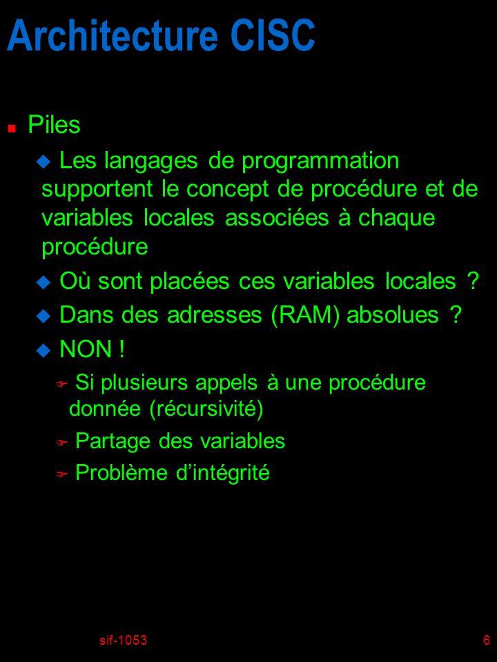 sif-10536 Architecture CISC n Piles u Les langages de programmation supportent le concept de procédure et de variables locales associées à chaque procédure u Où sont placées ces variables locales .