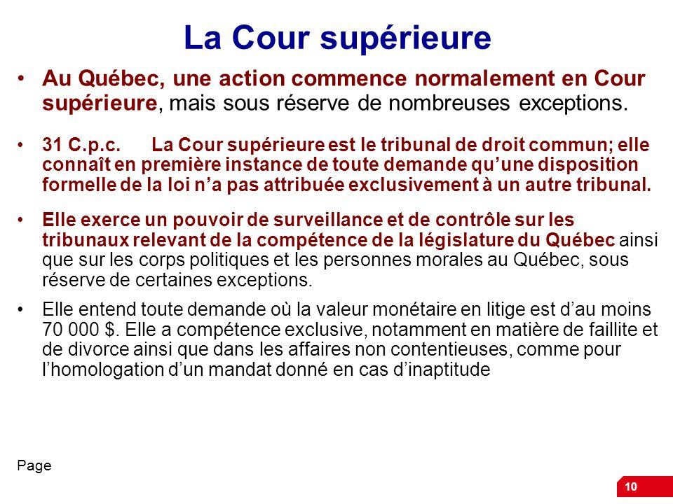 10 La Cour supérieure Au Québec, une action commence normalement en Cour supérieure, mais sous réserve de nombreuses exceptions. 31 C.p.c.La Cour supé