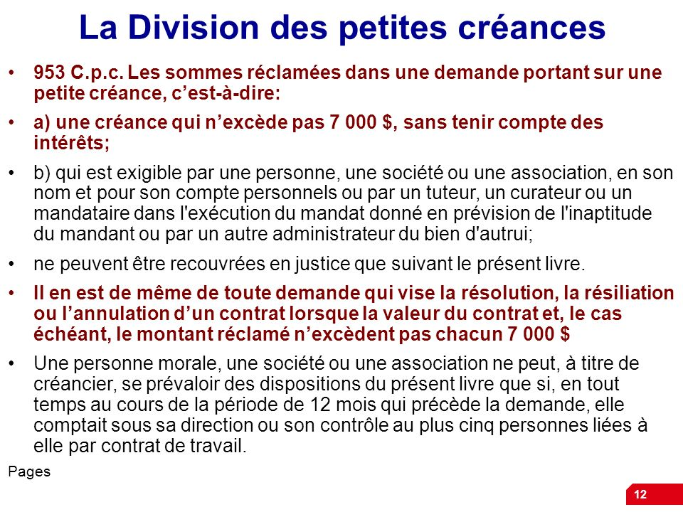 12 La Division des petites créances 953 C.p.c. Les sommes réclamées dans une demande portant sur une petite créance, cest-à-dire: a) une créance qui n