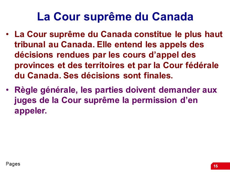15 La Cour suprême du Canada La Cour suprême du Canada constitue le plus haut tribunal au Canada. Elle entend les appels des décisions rendues par les