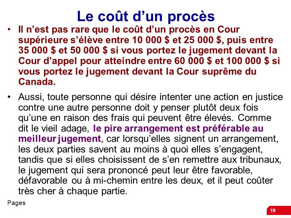 19 Le coût dun procès Il nest pas rare que le coût dun procès en Cour supérieure sélève entre 10 000 $ et 25 000 $, puis entre 35 000 $ et 50 000 $ si