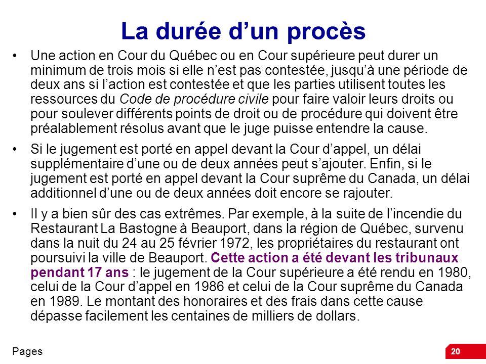 20 La durée dun procès Une action en Cour du Québec ou en Cour supérieure peut durer un minimum de trois mois si elle nest pas contestée, jusquà une p