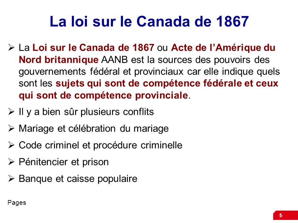 5 La loi sur le Canada de 1867 La Loi sur le Canada de 1867 ou Acte de lAmérique du Nord britannique AANB est la sources des pouvoirs des gouvernement