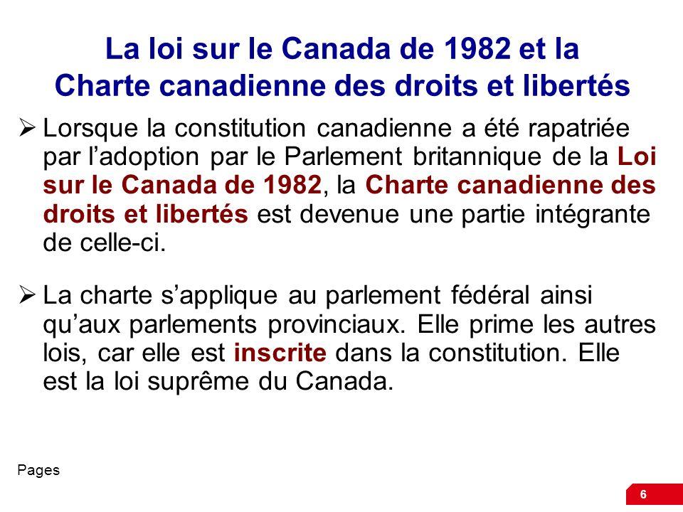 6 La loi sur le Canada de 1982 et la Charte canadienne des droits et libertés Lorsque la constitution canadienne a été rapatriée par ladoption par le Parlement britannique de la Loi sur le Canada de 1982, la Charte canadienne des droits et libertés est devenue une partie intégrante de celle-ci.