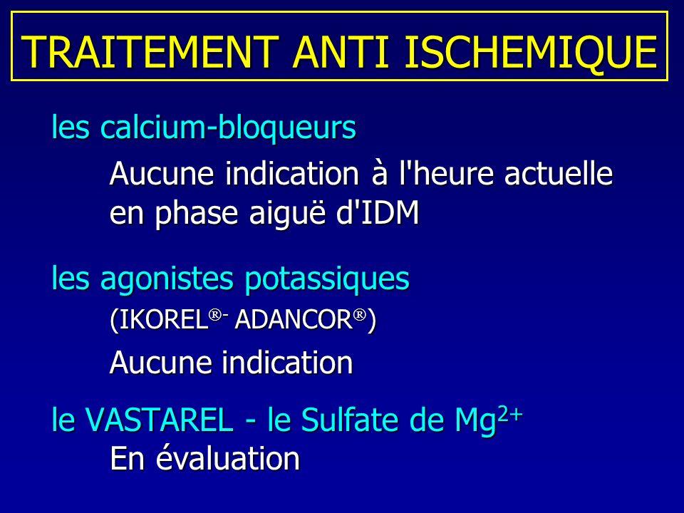 TRAITEMENT ANTI ISCHEMIQUE les calcium-bloqueurs les calcium-bloqueurs Aucune indication à l'heure actuelle en phase aiguë d'IDM les agonistes potassi