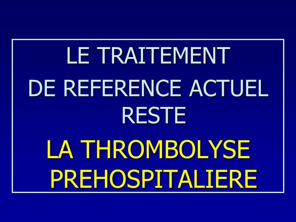 LE TRAITEMENT DE REFERENCE ACTUEL RESTE LA THROMBOLYSE PREHOSPITALIERE