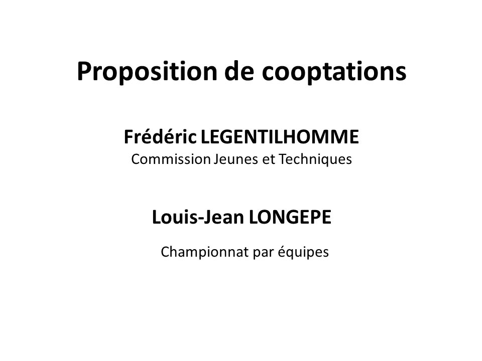 Proposition de cooptations Frédéric LEGENTILHOMME Commission Jeunes et Techniques Louis-Jean LONGEPE Championnat par équipes