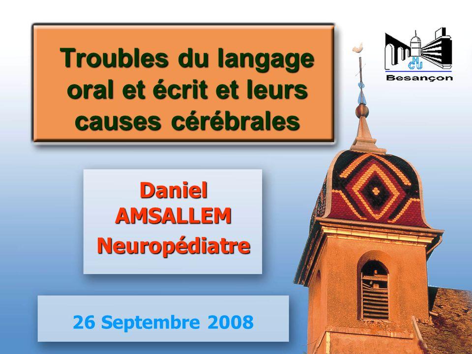 Troubles du langage oral et écrit et leurs causes cérébrales Daniel AMSALLEM Neuropédiatre 26 Septembre 2008