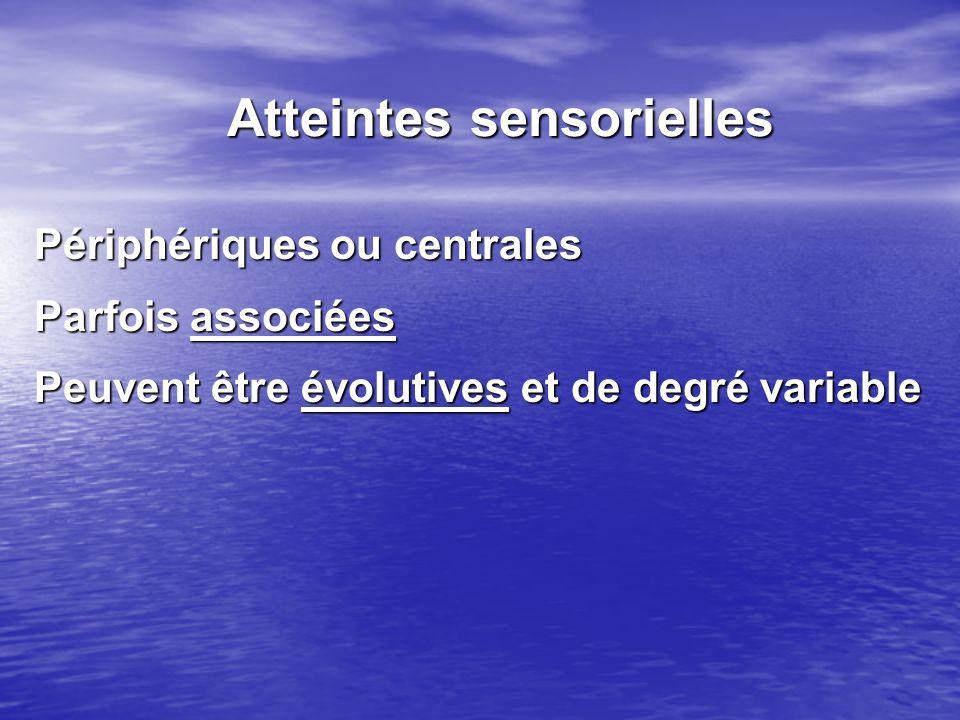 Atteintes sensorielles Périphériques ou centrales Parfois associées Peuvent être évolutives et de degré variable