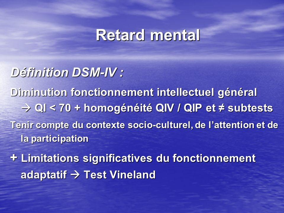 Retard mental Définition DSM-IV : Diminution fonctionnement intellectuel général QI < 70 + homogénéité QIV / QIP et subtests Tenir compte du contexte