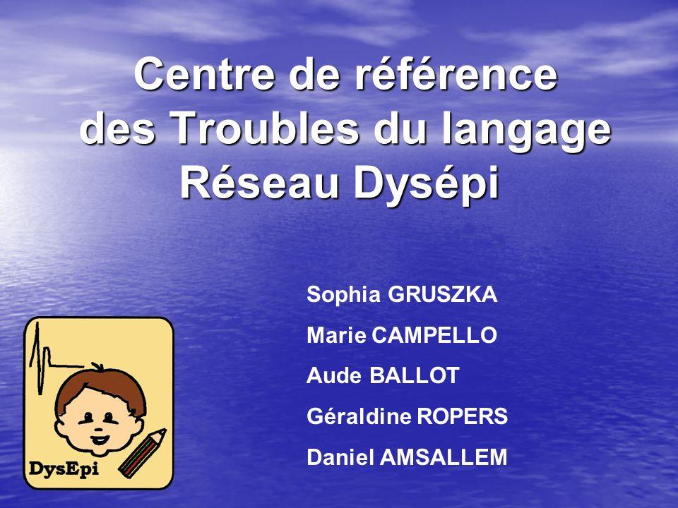 Centre de référence des Troubles du langage Réseau Dysépi Centre de référence des Troubles du langage Réseau Dysépi Sophia GRUSZKA Marie CAMPELLO Aude