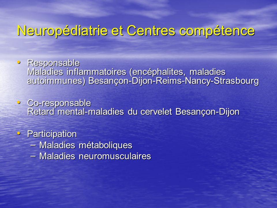 Neuropédiatrie et Centres compétence Responsable Maladies inflammatoires (encéphalites, maladies autoimmunes) Besançon-Dijon-Reims-Nancy-Strasbourg Re