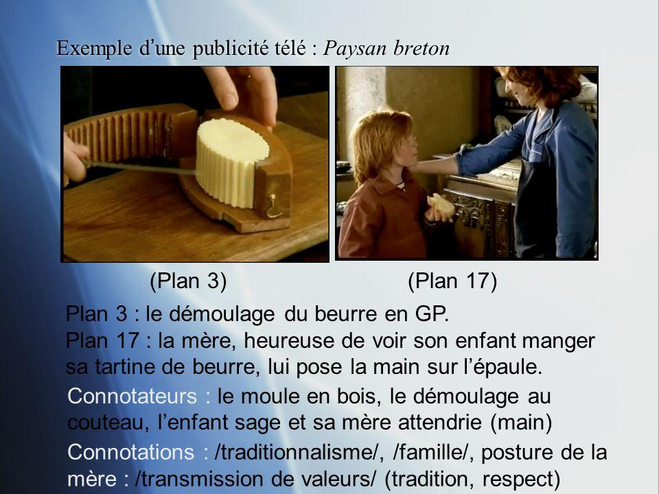 Exemple dune publicité télé : Paysan breton Plan 3 : le démoulage du beurre en GP. Plan 17 : la mère, heureuse de voir son enfant manger sa tartine de