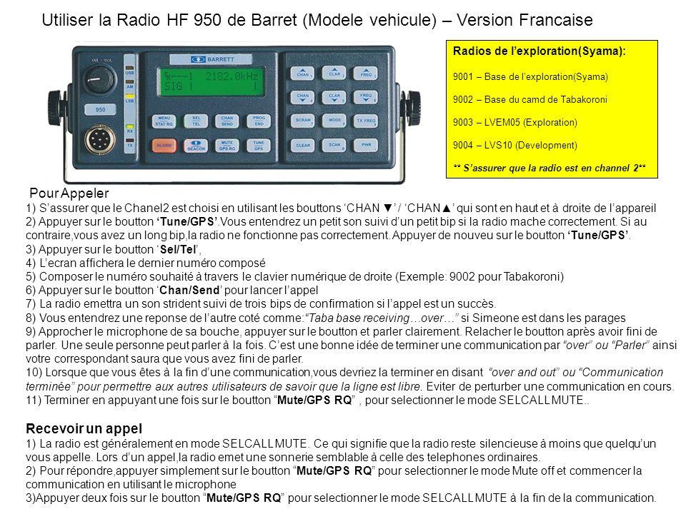 Pour Appeler 1) Sassurer que le Chanel2 est choisi en utilisant les bouttons CHAN / CHAN qui sont en haut et à droite de lappareil 2) Appuyer sur le boutton Tune/GPS.Vous entendrez un petit son suivi dun petit bip si la radio mache correctement.