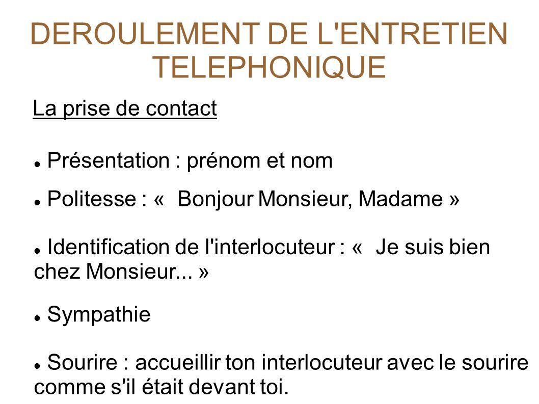 DEROULEMENT DE L'ENTRETIEN TELEPHONIQUE La prise de contact Présentation : prénom et nom Politesse : « Bonjour Monsieur, Madame » Identification de l'