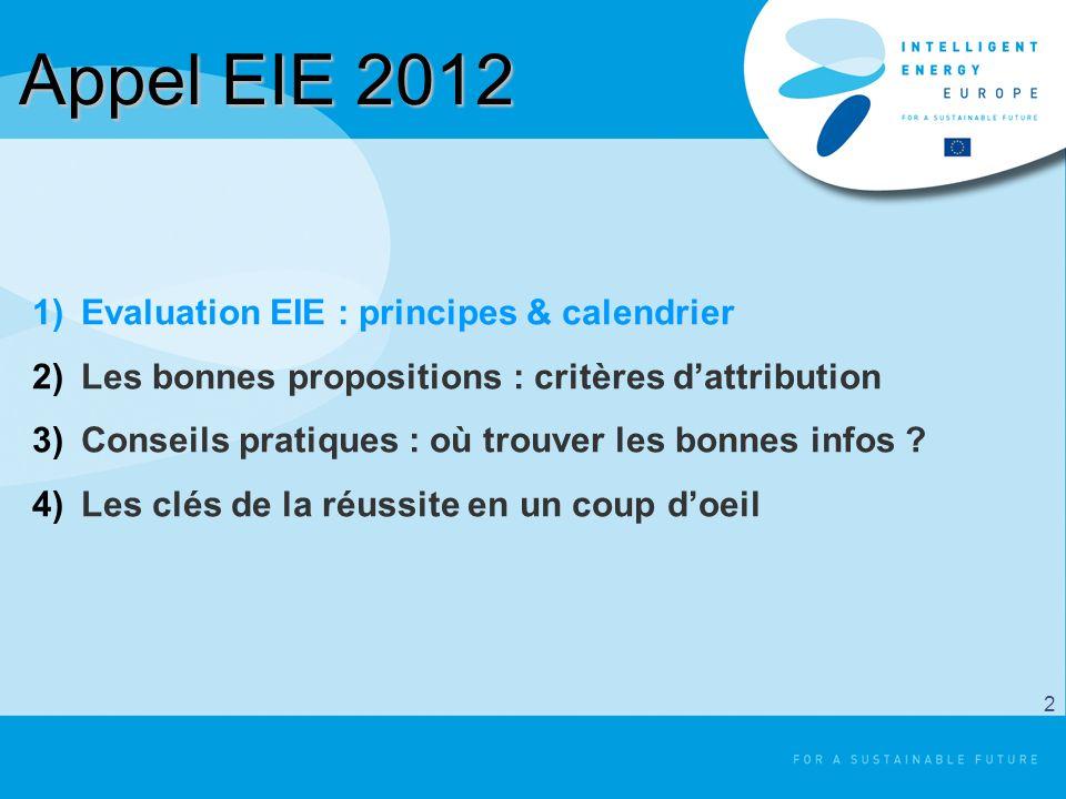 Appel EIE 2012 1)Evaluation EIE : principes & calendrier 2)Les bonnes propositions : critères dattribution 3)Conseils pratiques : où trouver les bonne