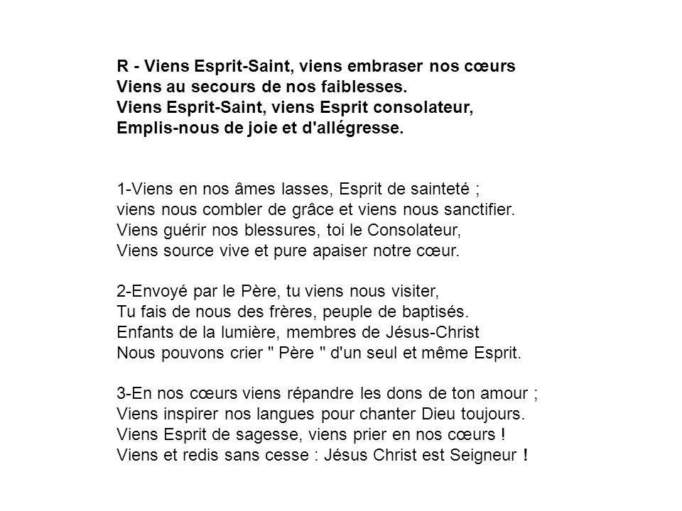 R - Viens Esprit-Saint, viens embraser nos cœurs Viens au secours de nos faiblesses.