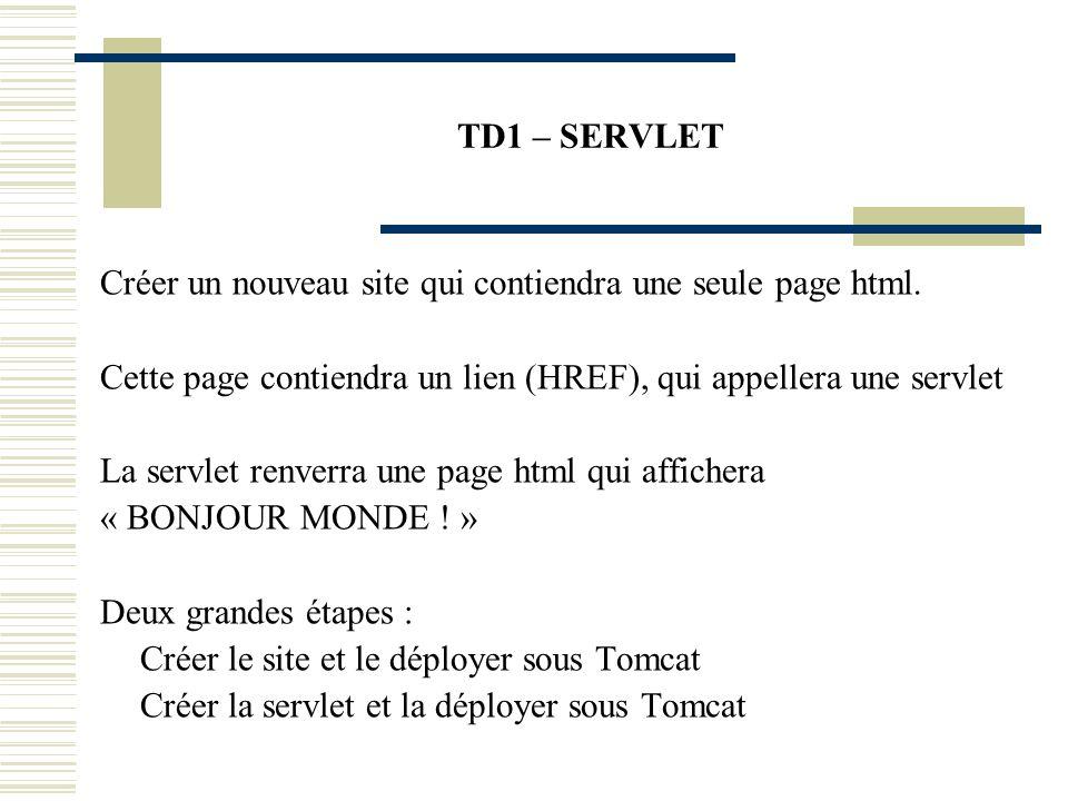 TD1 – SERVLET Créer un nouveau site qui contiendra une seule page html. Cette page contiendra un lien (HREF), qui appellera une servlet La servlet ren