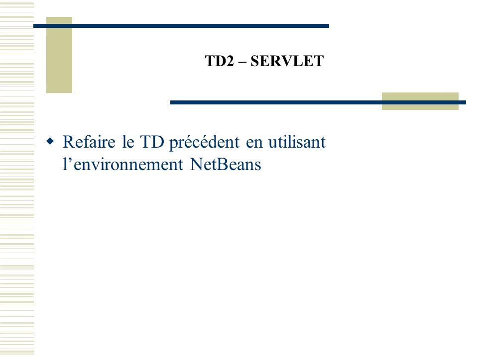 TD2 – SERVLET Refaire le TD précédent en utilisant lenvironnement NetBeans