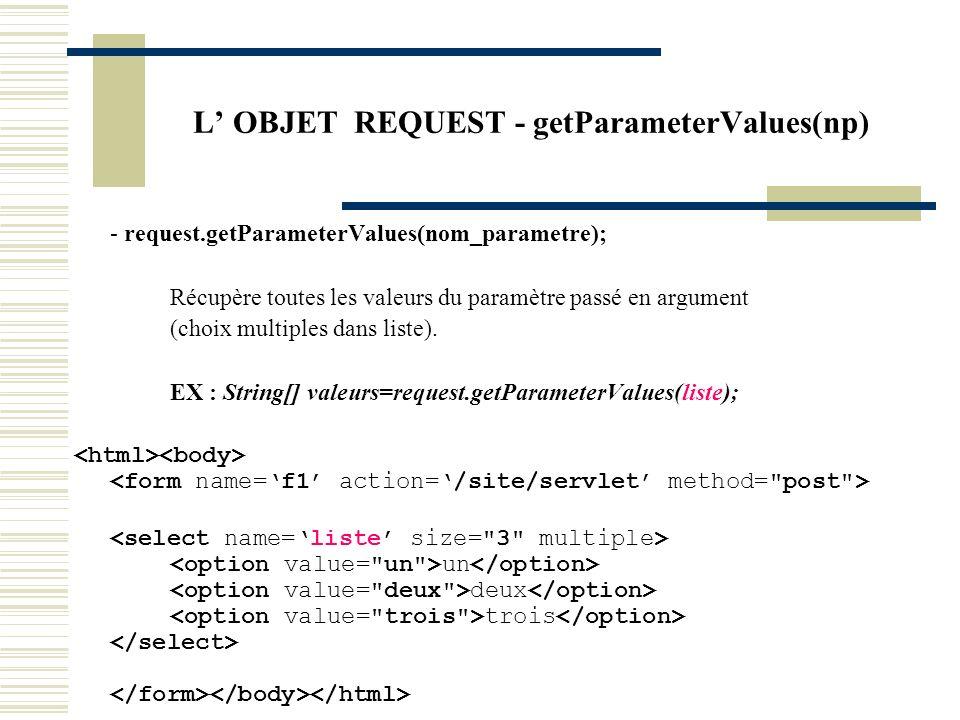 L OBJET REQUEST - getParameterValues(np) - request.getParameterValues(nom_parametre); Récupère toutes les valeurs du paramètre passé en argument (choi