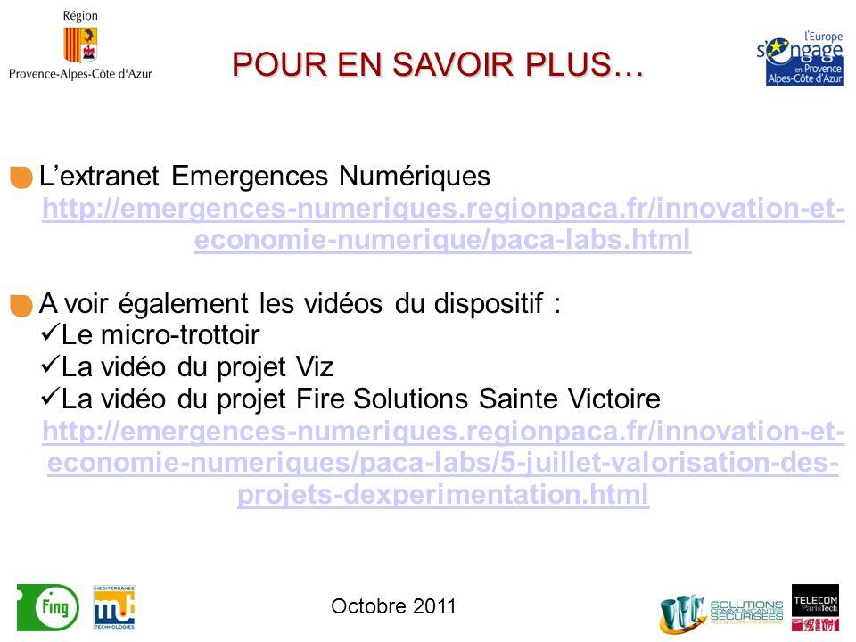 POUR EN SAVOIR PLUS… Lextranet Emergences Numériques http://emergences-numeriques.regionpaca.fr/innovation-et- economie-numerique/paca-labs.html A voir également les vidéos du dispositif : Le micro-trottoir La vidéo du projet Viz La vidéo du projet Fire Solutions Sainte Victoire http://emergences-numeriques.regionpaca.fr/innovation-et- economie-numeriques/paca-labs/5-juillet-valorisation-des- projets-dexperimentation.html Octobre 2011