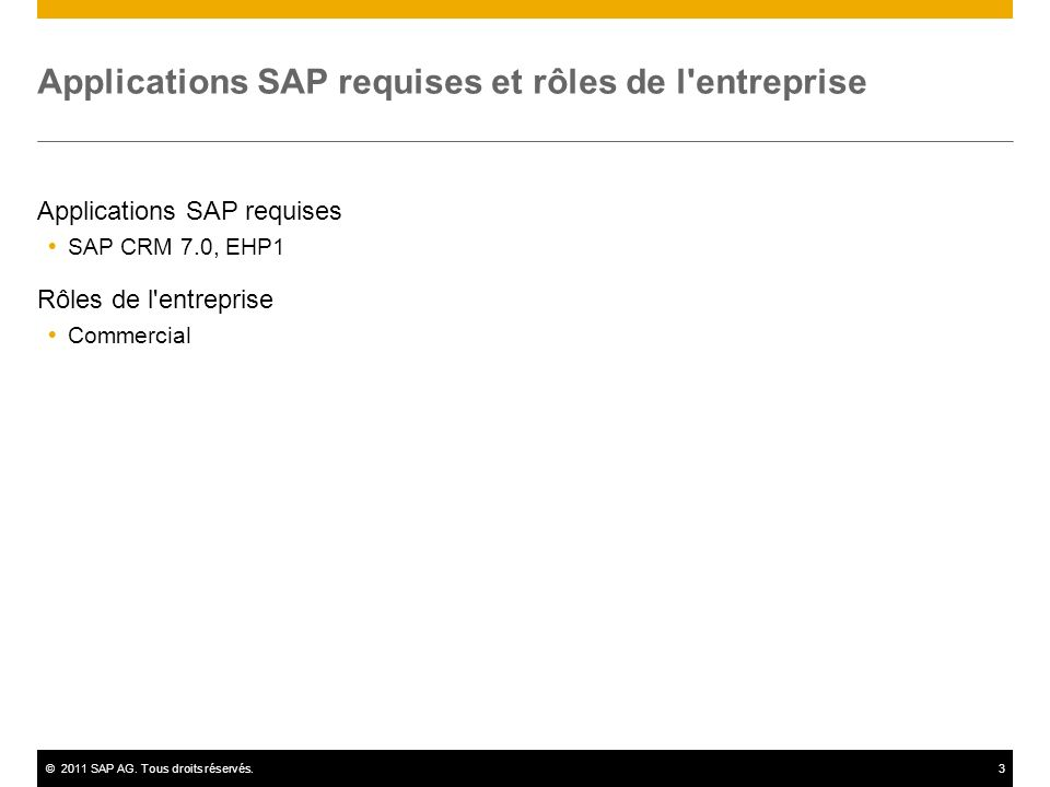 ©2011 SAP AG. Tous droits réservés.3 Applications SAP requises et rôles de l'entreprise Applications SAP requises SAP CRM 7.0, EHP1 Rôles de l'entrepr