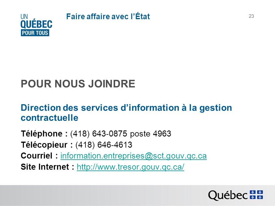 Faire affaire avec lÉtat 23 Direction des services dinformation à la gestion contractuelle Téléphone : (418) 643-0875 poste 4963 Télécopieur : (418) 646-4613 Courriel : information.entreprises@sct.gouv.qc.cainformation.entreprises@sct.gouv.qc.ca Site Internet : http://www.tresor.gouv.qc.ca/http://www.tresor.gouv.qc.ca/ POUR NOUS JOINDRE