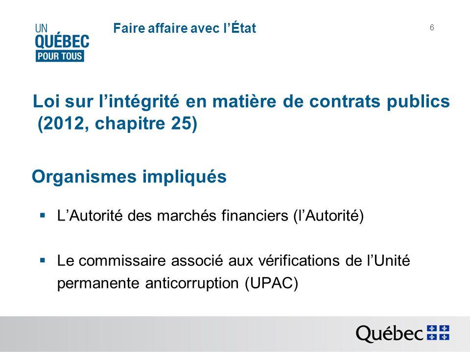 6 Organismes impliqués LAutorité des marchés financiers (lAutorité) Le commissaire associé aux vérifications de lUnité permanente anticorruption (UPAC) Loi sur lintégrité en matière de contrats publics (2012, chapitre 25)