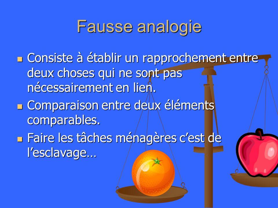 Fausse analogie Consiste à établir un rapprochement entre deux choses qui ne sont pas nécessairement en lien. Consiste à établir un rapprochement entr