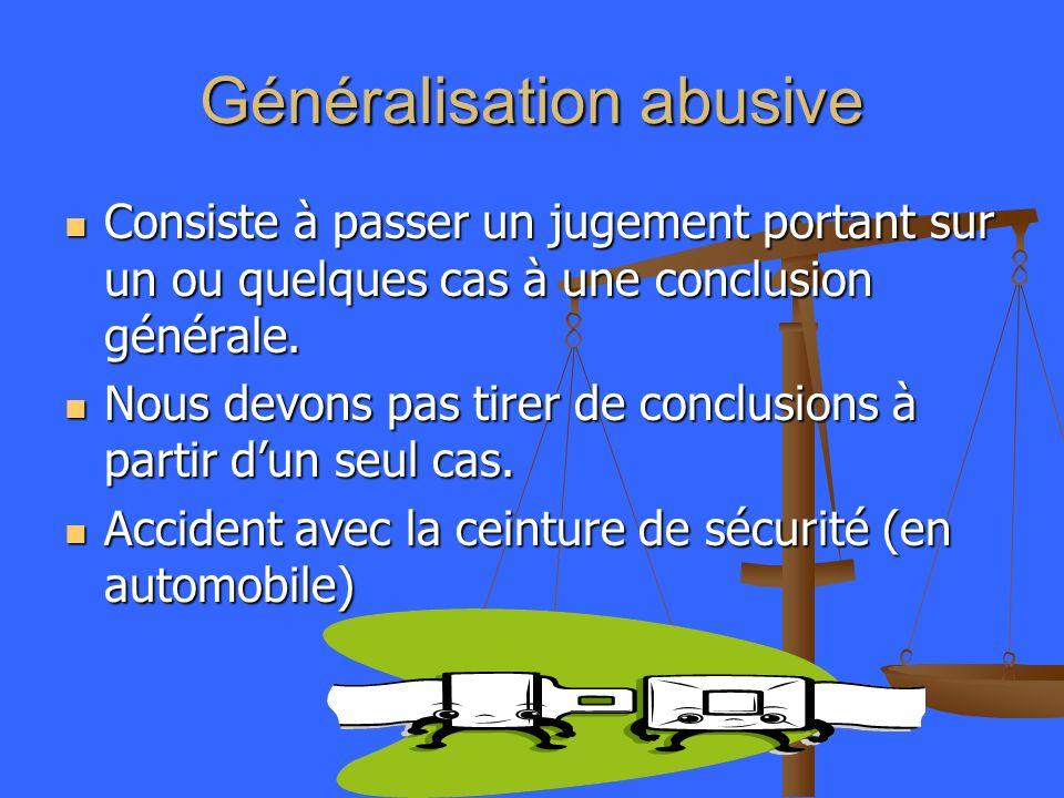 Généralisation abusive Consiste à passer un jugement portant sur un ou quelques cas à une conclusion générale. Consiste à passer un jugement portant s