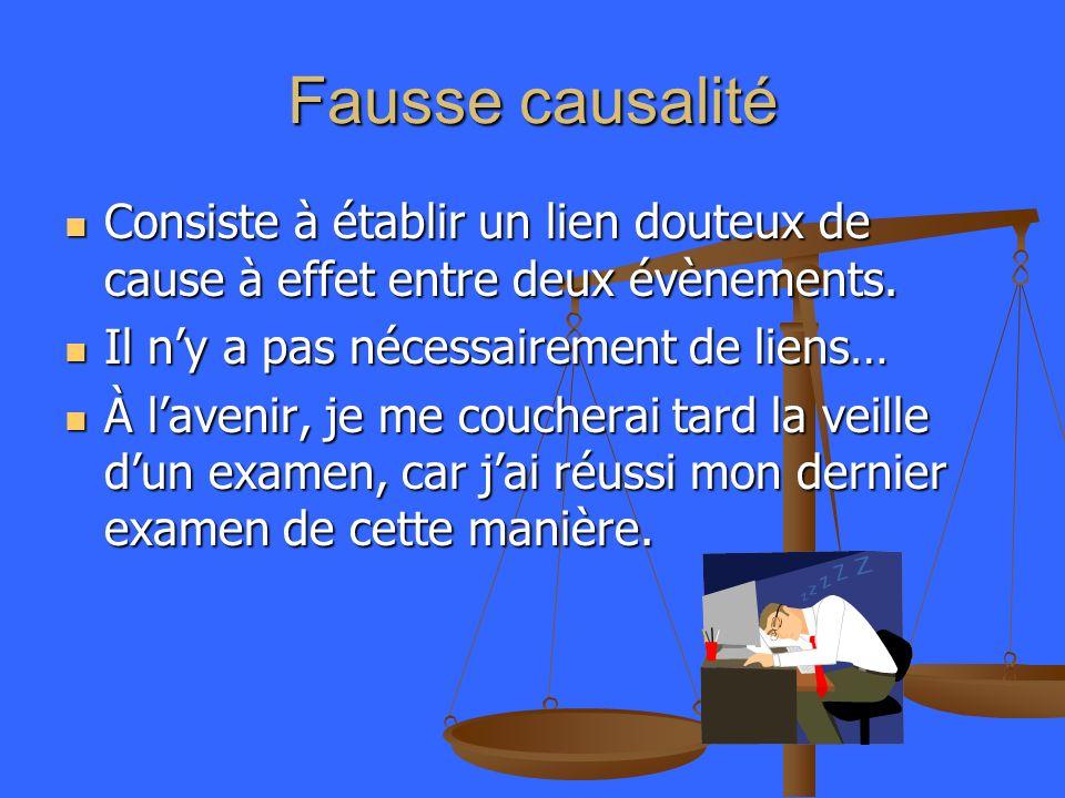 Fausse causalité Consiste à établir un lien douteux de cause à effet entre deux évènements. Consiste à établir un lien douteux de cause à effet entre