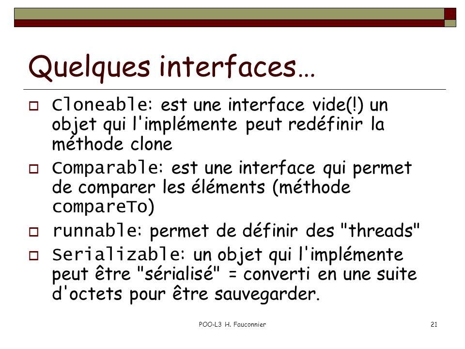 POO-L3 H. Fauconnier21 Quelques interfaces… Cloneable : est une interface vide(!) un objet qui l'implémente peut redéfinir la méthode clone Comparable