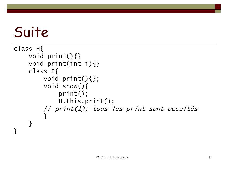 POO-L3 H. Fauconnier39 Suite class H{ void print(){} void print(int i){} class I{ void print(){}; void show(){ print(); H.this.print(); // print(1); t