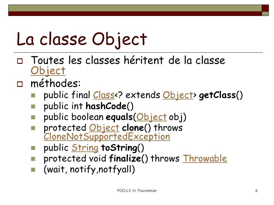 POO-L3 H. Fauconnier6 La classe Object Toutes les classes héritent de la classe Object Object méthodes: public final Class getClass()ClassObject publi