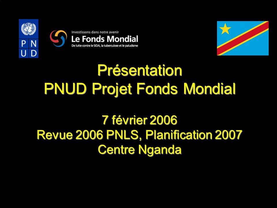 Présentation PNUD Projet Fonds Mondial 7 février 2006 Revue 2006 PNLS, Planification 2007 Centre Nganda