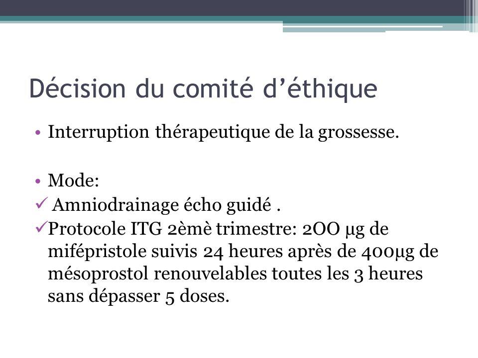 Décision du comité déthique Interruption thérapeutique de la grossesse. Mode: Amniodrainage écho guidé. Protocole ITG 2èmè trimestre: 2OO µg de mifépr