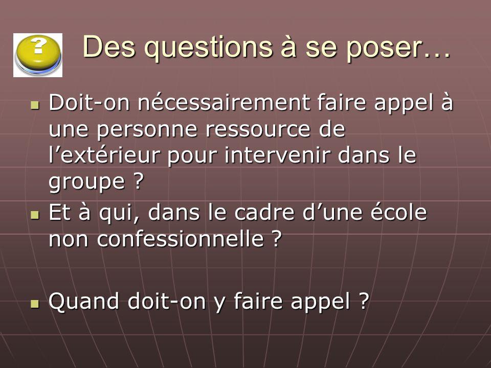 Des questions à se poser… Doit-on nécessairement faire appel à une personne ressource de lextérieur pour intervenir dans le groupe ? Doit-on nécessair